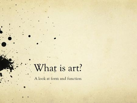 What is art? A look at form and function. Tolstoy on Art The destiny of art in our time is to transmit from the realm of reason to the realm of feeling.