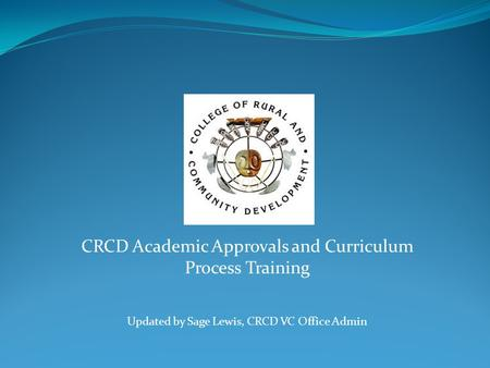CRCD Academic Approvals and Curriculum Process Training Updated by Sage Lewis, CRCD VC Office Admin.