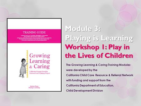 Module 3: Playing is Learning Workshop 1: Play in the Lives of Children The Growing Learning & Caring Training Modules were developed by the California.
