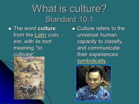 "What is culture? Standard 10.1 The word culture, from the Latin colo, - ere, with its root meaning to cultivate"". The word culture, from the Latin colo,"