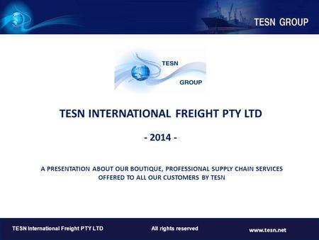 TESN INTERNATIONAL FREIGHT PTY LTD - 2014 - TESN International Freight PTY LTD All rights reserved www.tesn.net A PRESENTATION ABOUT OUR BOUTIQUE, PROFESSIONAL.