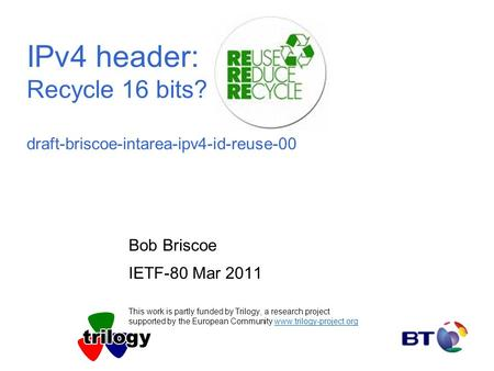 IPv4 header: Recycle 16 bits? draft-briscoe-intarea-ipv4-id-reuse-00 Bob Briscoe IETF-80 Mar 2011 This work is partly funded by Trilogy, a research project.