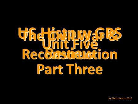 US History GPS Review Unit Five The Civil War & Reconstruction by Glenn Lewis, 2010 Part Three.