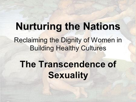 Nurturing the Nations Nurturing the Nations Reclaiming the Dignity of Women in Building Healthy Cultures The Transcendence of Sexuality.