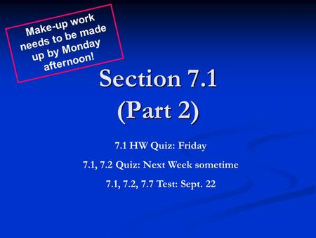 Section 7.1 (Part 2) 7.1 HW Quiz: Friday 7.1, 7.2 Quiz: Next Week sometime 7.1, 7.2, 7.7 Test: Sept. 22 Make-up work needs to be made up by Monday afternoon!