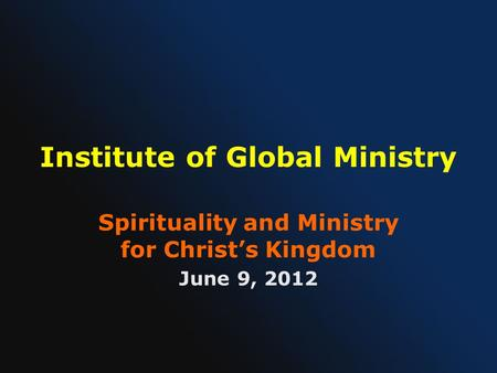 Institute of Global Ministry Spirituality and Ministry for Christ's Kingdom June 9, 2012.