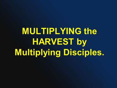MULTIPLYING the HARVEST by Multiplying Disciples..
