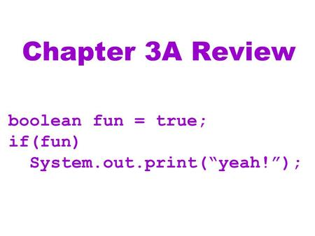 "Chapter 3A Review boolean fun = true; if(fun) System.out.print(""yeah!"");"