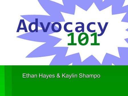 Ethan Hayes & Kaylin Shampo. What is Advocacy?  Advocacy is arguing in favor of something, such as a cause, idea, or policy.  Advocacy occurs when an.