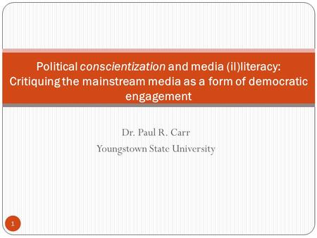 Dr. Paul R. Carr Youngstown State University 1 Political conscientization and media (il)literacy: Critiquing the mainstream media as a form of democratic.