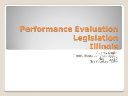 Performance Evaluation Legislation Illinois Audrey Soglin Illinois Education Association May 4, 2010 Great Lakes TURN.