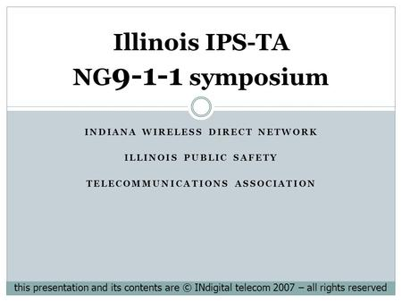 INDIANA WIRELESS DIRECT NETWORK ILLINOIS PUBLIC SAFETY TELECOMMUNICATIONS ASSOCIATION Illinois IPS-TA NG 9-1-1 symposium this presentation and its contents.