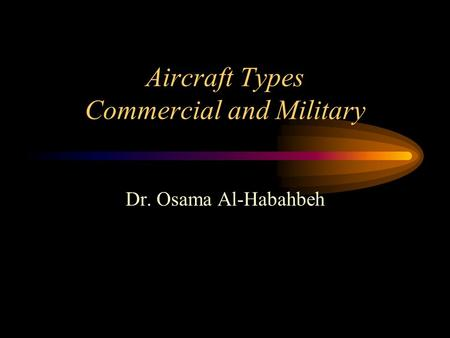 Aircraft Types Commercial and Military Dr. Osama Al-Habahbeh.