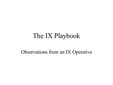 The IX Playbook Observations from an IX Operative.