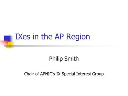 IXes in the AP Region Philip Smith Chair of APNIC's IX Special Interest Group.