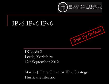 IPv6 IPv6 IPv6 IXLeeds 2 Leeds, Yorkshire 12 th September 2012 Martin J. Levy, Director IPv6 Strategy Hurricane Electric IPv6 By Default.