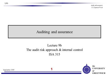 The UNIVERSITY of GREENWICH 1 September 2009 L9b Audit and assurance J. E. Spencer-Wood Lecture 9b The audit risk approach & internal control ISA 315 Auditing.