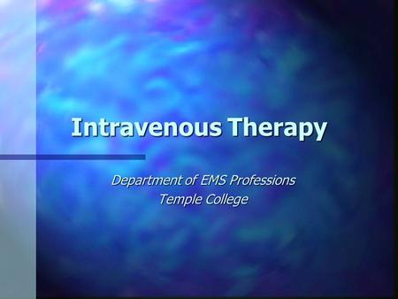 Intravenous Therapy Department of EMS Professions Temple College.