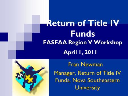 Return of Title IV Funds FASFAA Region V Workshop April 1, 2011 Fran Newman Manager, Return of Title IV Funds, Nova Southeastern University.