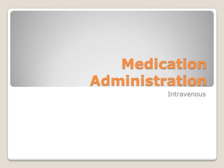 Medication Administration Intravenous. Administering Intravenous Medications Onset and absorption Dosing and scheduling considerations Equipment Sites: