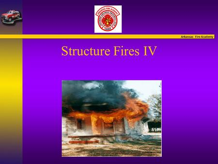 Arkansas Fire Academy Structure Fires IV. Arkansas Fire Academy Structure Fires IV Introduction of Instructors.