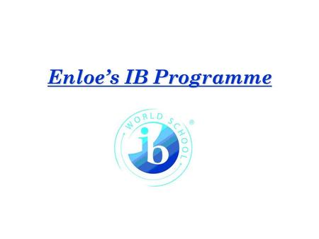 Enloe's IB Programme. International Baccalareauate Mission Statement The International Baccalaureate Organization aims to develop inquiring, knowledgeable.