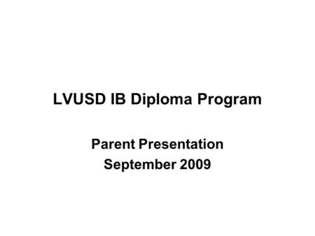 LVUSD IB Diploma Program Parent Presentation September 2009.