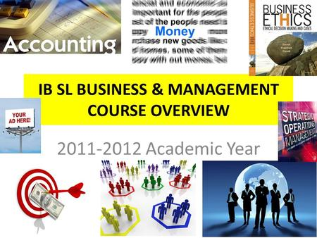 IB SL BUSINESS & MANAGEMENT COURSE OVERVIEW 2011-2012 Academic Year.