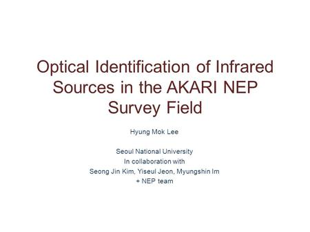 Optical Identification of Infrared Sources in the AKARI NEP Survey Field Hyung Mok Lee Seoul National University In collaboration with Seong Jin Kim, Yiseul.