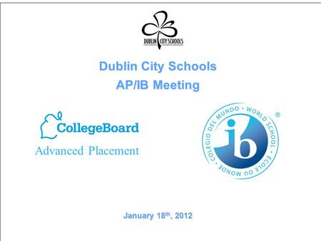 Dublin City Schools AP/IB Meeting January 18 th, 2012 Advanced Placement.
