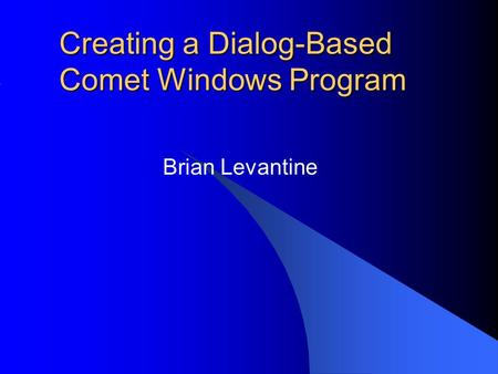 Creating a Dialog-Based Comet Windows Program Brian Levantine.
