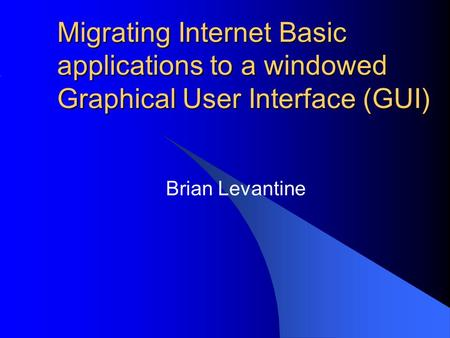 Migrating Internet Basic applications to a windowed Graphical User Interface (GUI) Brian Levantine.