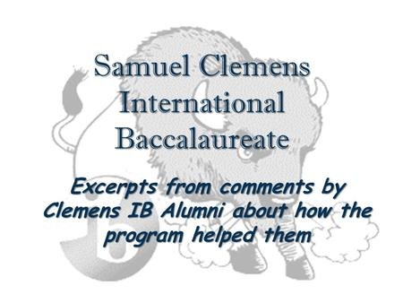 Samuel Clemens International Baccalaureate Excerpts from comments by Clemens IB Alumni about how the program helped them.