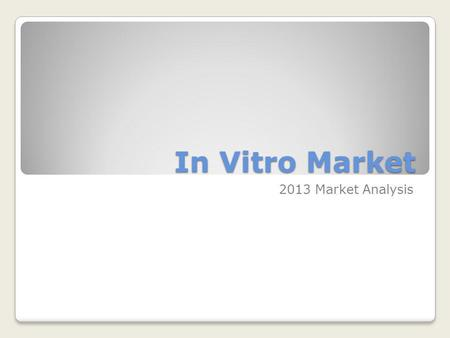 In Vitro Market 2013 Market Analysis. Historical Trends 2013 Market Analysis.