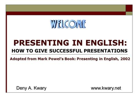 PRESENTING IN ENGLISH: HOW TO GIVE SUCCESSFUL PRESENTATIONS Deny A. Kwary www.kwary.net Adopted from Mark Powel's Book: Presenting in English, 2002.