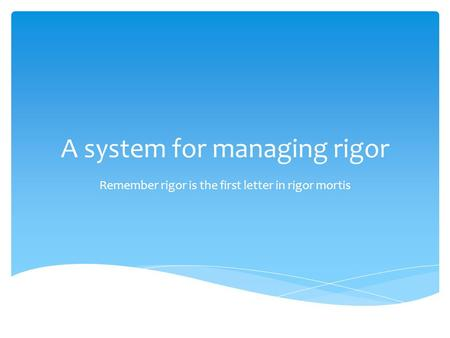 A system for managing rigor Remember rigor is the first letter in rigor mortis.