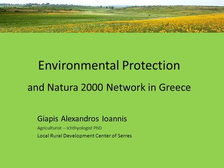Environmental Protection and Natura 2000 Network in Greece Giapis Alexandros Ioannis Agriculturist – Ichthyologist PhD Local Rural Development Center of.