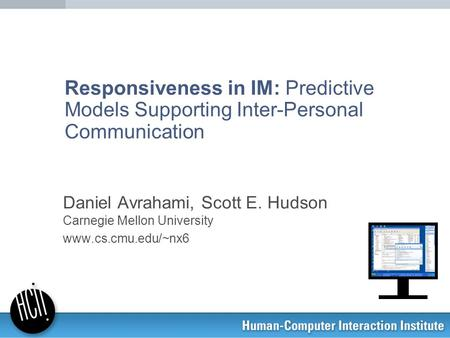 Responsiveness in IM: Predictive Models Supporting Inter-Personal Communication Daniel Avrahami, Scott E. Hudson Carnegie Mellon University www.cs.cmu.edu/~nx6.