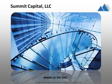 Copyright © Summit Capital 2010. Confidential. Proprietary. For internal use only. Summit Capital, LLC www.sc-im.net.