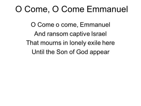O Come, O Come Emmanuel O Come o come, Emmanuel And ransom captive Israel That mourns in lonely exile here Until the Son of God appear.