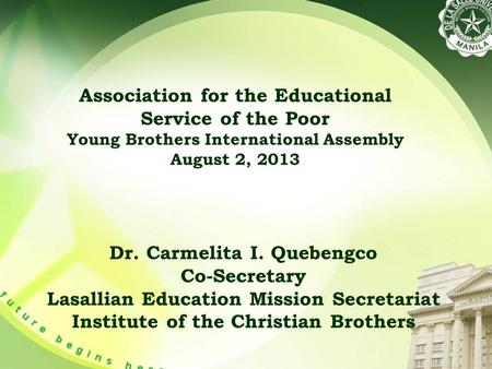 Association for the Educational Service of the Poor Young Brothers International Assembly August 2, 2013 Dr. Carmelita I. Quebengco Co-Secretary Lasallian.