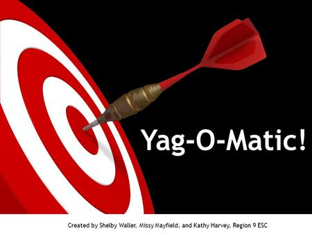 Yag-O-Matic! Created by Shelby Waller, Missy Mayfield, and Kathy Harvey, Region 9 ESC.