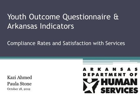 Youth Outcome Questionnaire & Arkansas Indicators Compliance Rates and Satisfaction with Services Kazi Ahmed Paula Stone October 18, 2012.