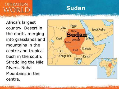 Sudan Africa's largest country. Desert in the north, merging into grasslands and mountains in the centre and tropical bush in the south. Straddling the.