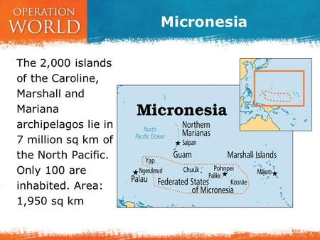 Micronesia The 2,000 islands of the Caroline, Marshall and Mariana archipelagos lie in 7 million sq km of the North Pacific. Only 100 are inhabited. Area: