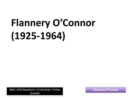 Flannery O'Connor (1925-1964) Flannery O'Connor ENGL 2030 Experience of Literature: Fiction [Lavery]