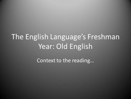 The English Language's Freshman Year: Old English Context to the reading…