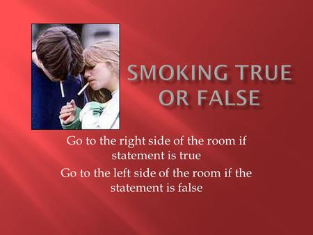 Go to the right side of the room if statement is true Go to the left side of the room if the statement is false.