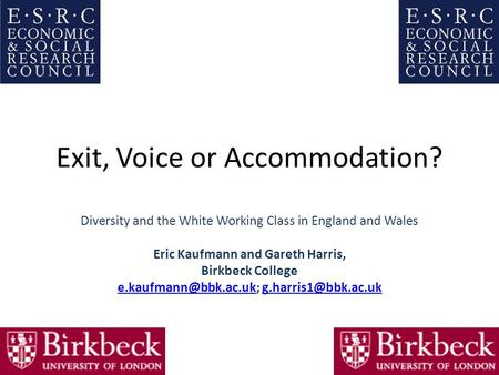 Exit, Voice or Accommodation? Diversity and the White Working Class in England and Wales Eric Kaufmann and Gareth Harris, Birkbeck College