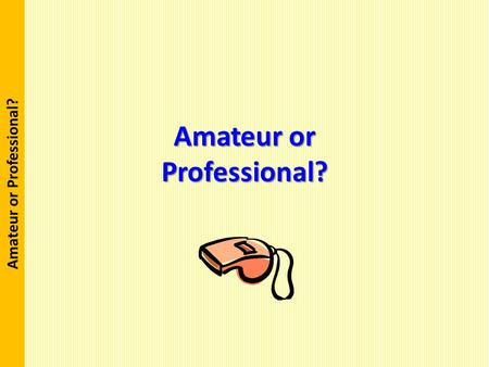 Amateur or Professional ?. Purpose The purpose of this training is for referees to acquire a new paradigm or to gain an epiphany on how they approach.